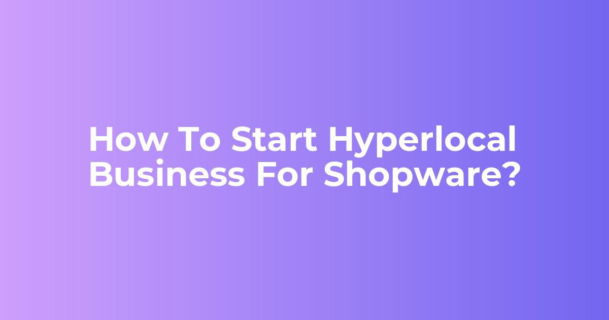 How To Start Hyperlocal Business For Shopware?