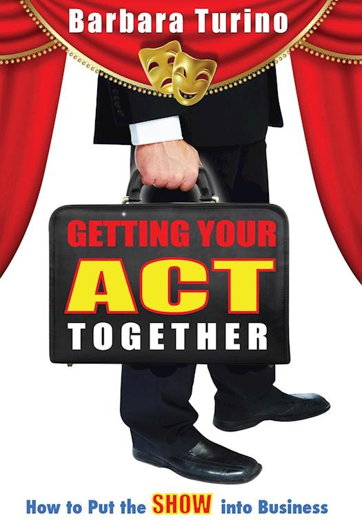 GETTING YOUR ACT TOGETHER-How to Put the SHOW into Business by Barbara Turino