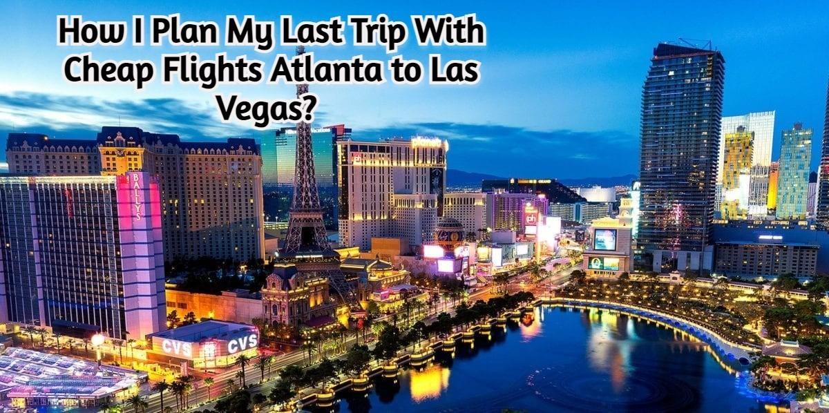 How I Plan My Last Trip With Cheap Flights Atlanta to Las Vegas?