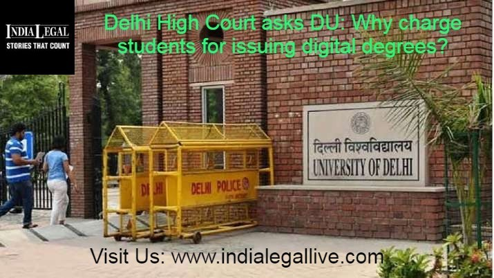 Delhi High Court asks DU: Why charge students for issuing digital degrees?