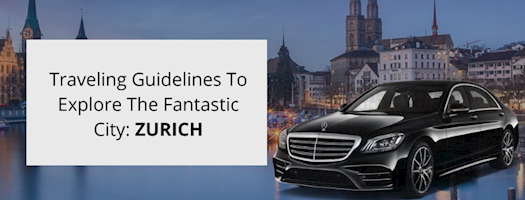 Perfect traveling guidelines to explore the fantastic city life in Zurich