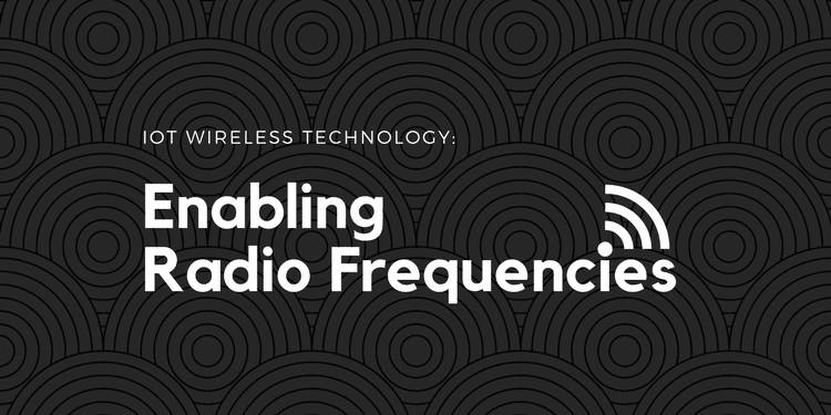 IoT Wireless Technology: Enabling Radio Frequencies