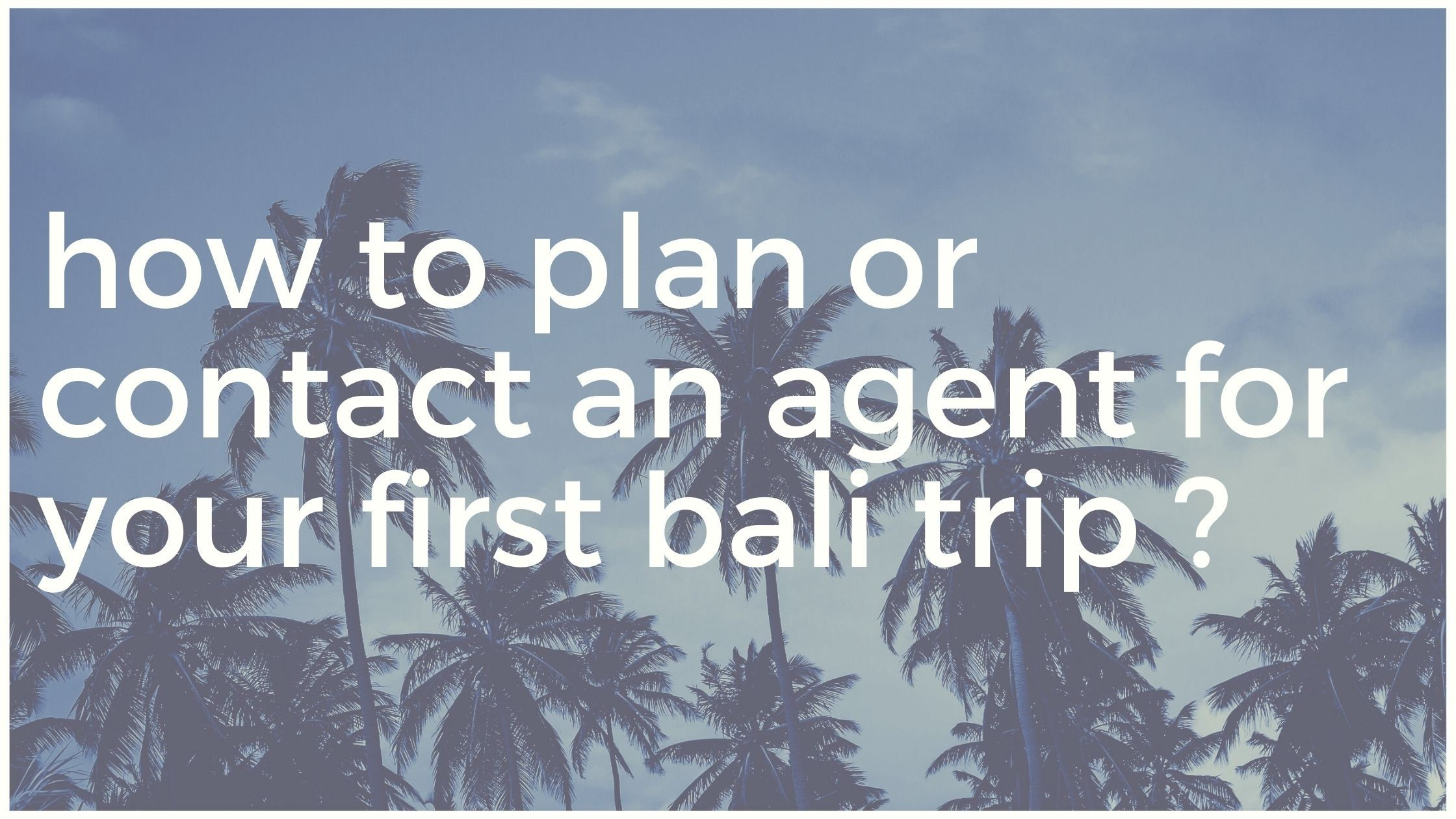 How to plan or contact an agent for your first Bali trip ?