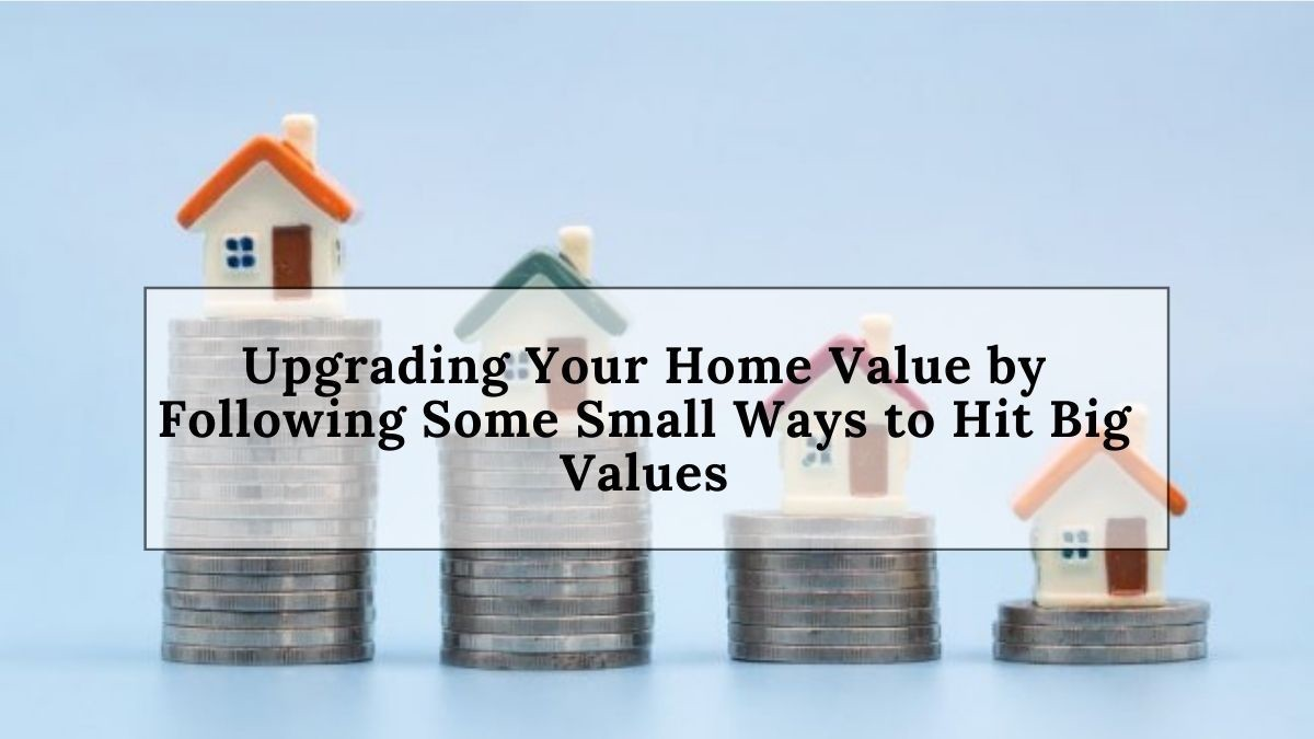 Upgrading Your Home Value by Following Some Small Ways to Hit Big Values