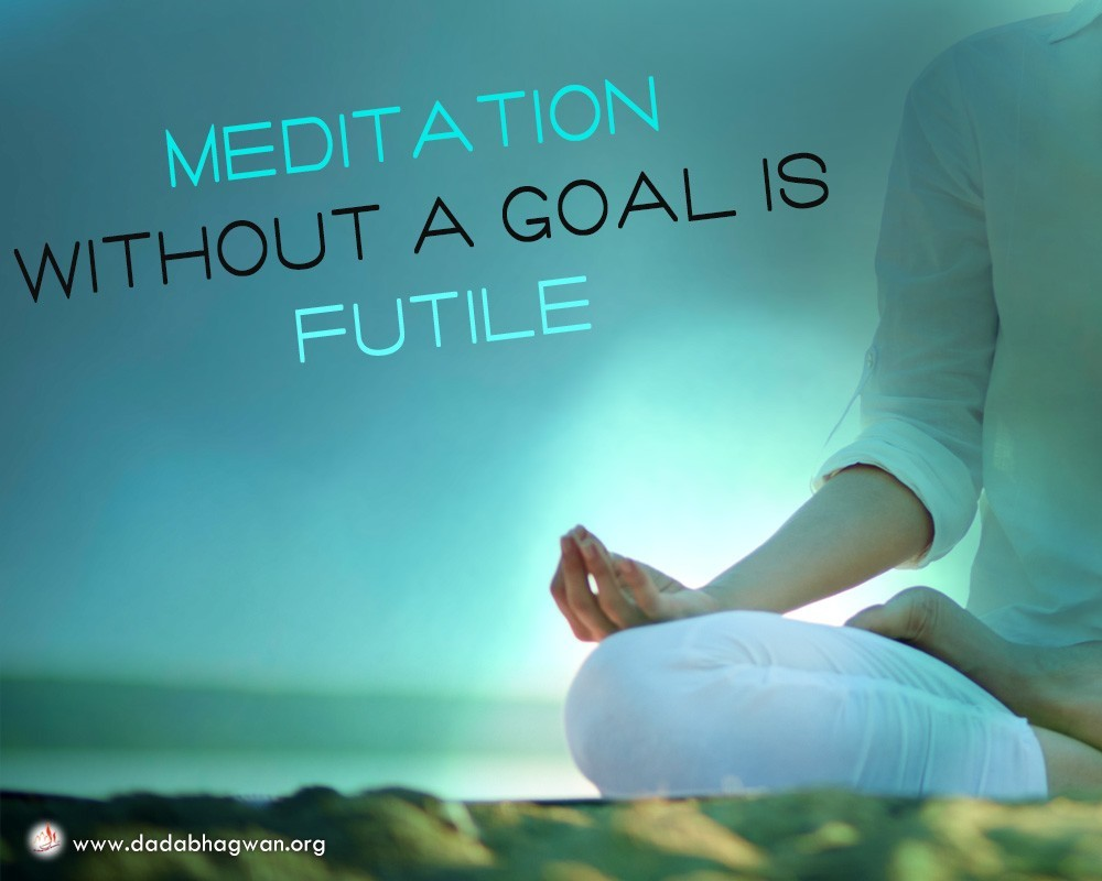 Meditation without a goal is futile