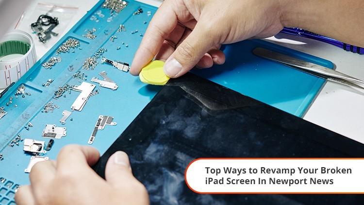 Top Ways to Revamp Your Broken iPad Screen In Newport News
