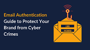 Email Authentication Guide to Protect Your Brand from Cyber Crimes