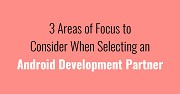 3 Areas of Focus to Consider When Selecting an Android Development Partner